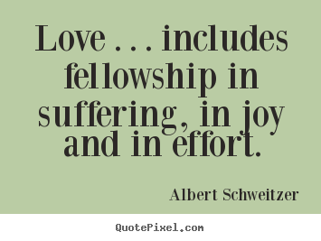 Quotes about life - Love . . . includes fellowship in suffering, in joy and in effort.