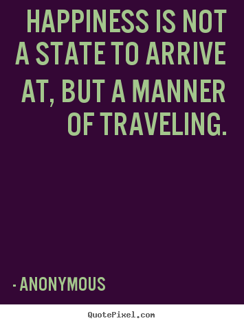 Happiness is not a state to arrive at, but a manner of traveling. Anonymous top life quotes