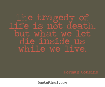 Create picture quotes about life - The tragedy of life is not death, but what we let die..