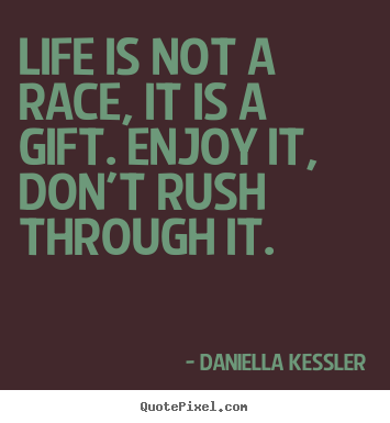 Life quotes - Life is not a race, it is a gift. enjoy it, don't..