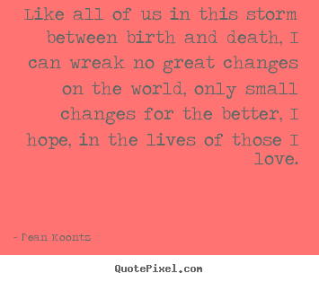 Dean Koontz picture quotes - Like all of us in this storm between birth and.. - Life quotes