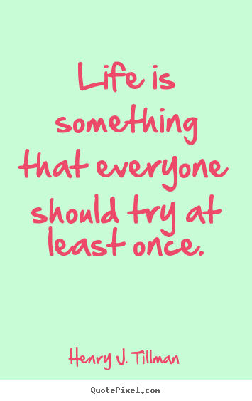 Create graphic picture quotes about life - Life is something that everyone should try at..