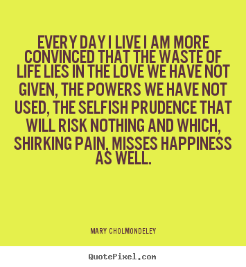 Every day i live i am more convinced that the waste of life lies.. Mary Cholmondeley greatest life quotes