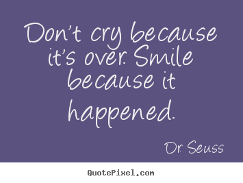 Dr. Seuss picture quotes - Don't cry because it's over. smile because it happened. - Life sayings