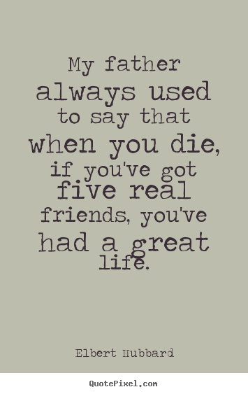 My father always used to say that when you.. Elbert Hubbard greatest life quotes