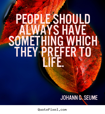 People should always have something which they prefer.. Johann G. Seume greatest life quote