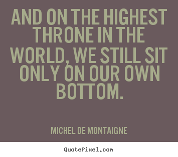 Make personalized picture quotes about life - And on the highest throne in the world, we still sit only on our own..