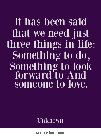 Unknown picture quotes - It has been said that we need just three things in life:.. - Life quotes
