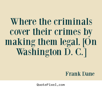 Frank Dane picture quotes - Where the criminals cover their crimes by making them.. - Life quote