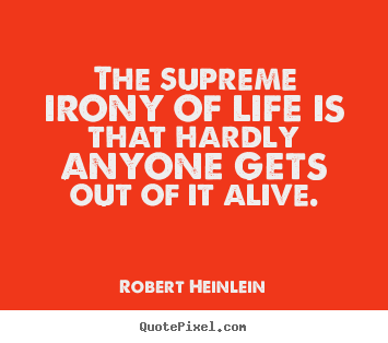 Create custom picture quotes about life - The supreme irony of life is that hardly..