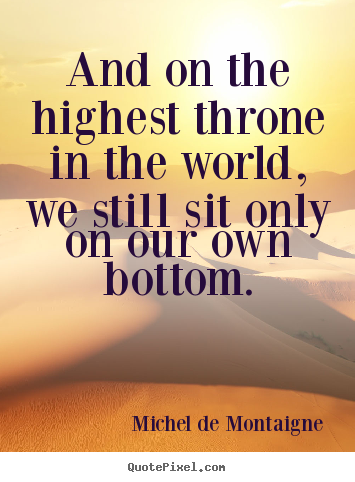 Quote about life - And on the highest throne in the world, we still sit only on our..