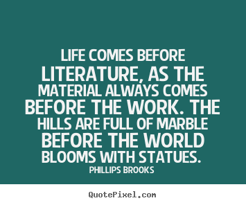 Life quotes - Life comes before literature, as the material always comes..
