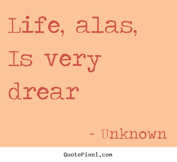 Life quote - Life, alas, is very drear