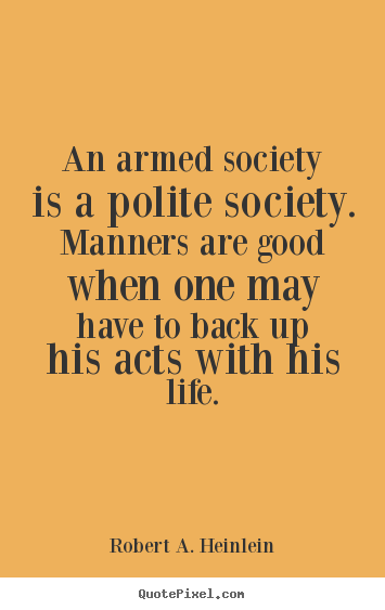 Quote about life - An armed society is a polite society. manners..