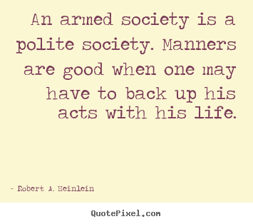 An armed society is a polite society. manners are good.. Robert A. Heinlein best life quotes