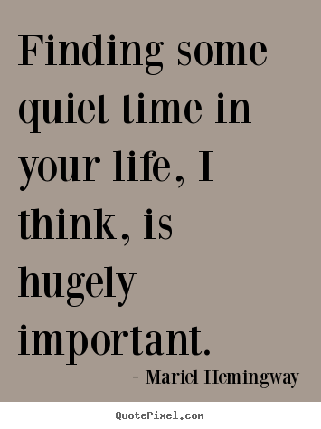 Quote about life - Finding some quiet time in your life, i think, is hugely..