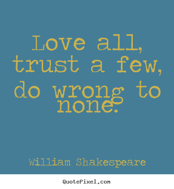 Life quotes - Love all, trust a few, do wrong to none.