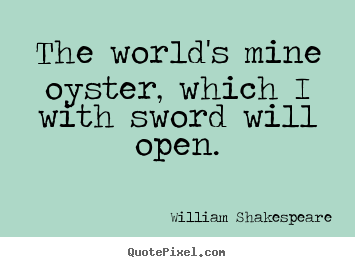 How to make picture quotes about life - The world's mine oyster, which i with sword will open.