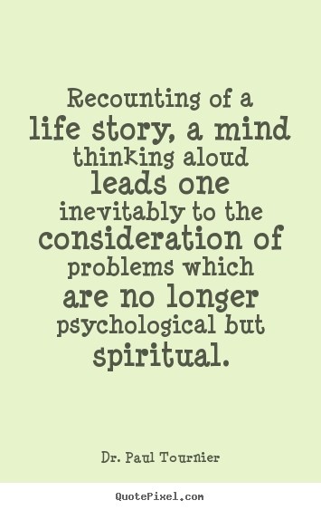 Recounting of a life story, a mind thinking aloud leads one inevitably.. Dr. Paul Tournier  life quote