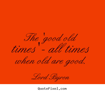 Life quote - The 'good old times' - all times when old..