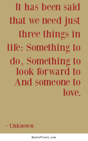 It has been said that we need just three things.. Unknown  life quotes