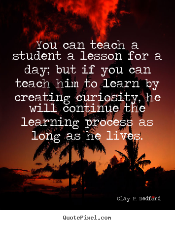 You can teach a student a lesson for a day; but if.. Clay P. Bedford best life quotes