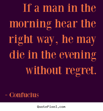 Diy picture quotes about life - If a man in the morning hear the right way, he may..
