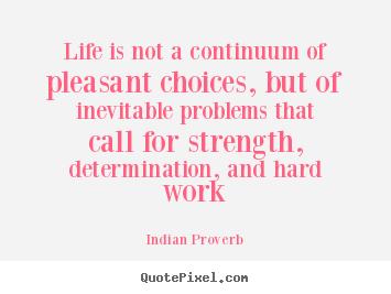 Indian Proverb image quotes - Life is not a continuum of pleasant choices, but of inevitable problems.. - Life quote