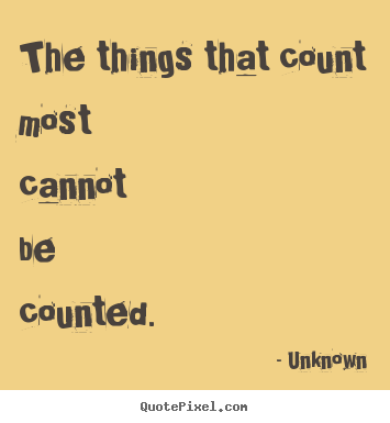 Quotes about life - The things that count most cannot be counted.