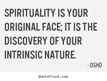 Osho picture quotes - Spirituality is your original face; it is the discovery of your intrinsic.. - Life quote