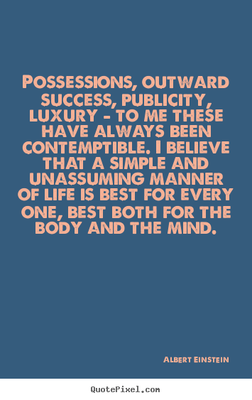 Possessions, outward success, publicity, luxury.. Albert Einstein  life quotes