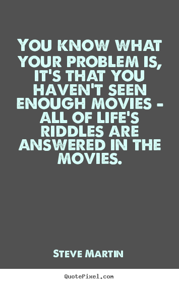 Life quotes - You know what your problem is, it's that you haven't seen enough..