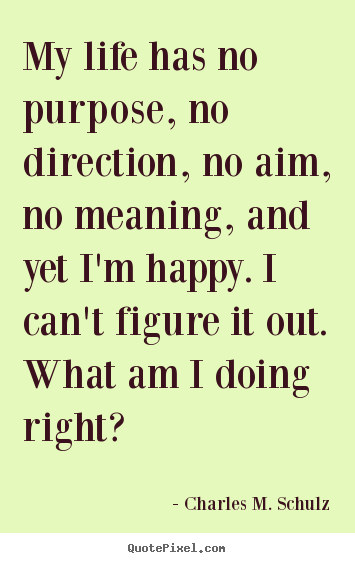Charles M. Schulz picture quotes - My life has no purpose, no direction, no aim, no meaning,.. - Life quote