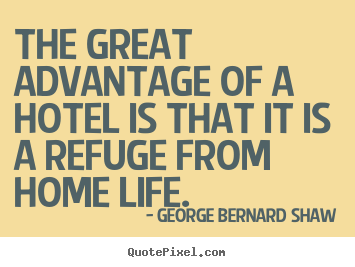 George Bernard Shaw picture quotes - The great advantage of a hotel is that it is a refuge from home life. - Life quote