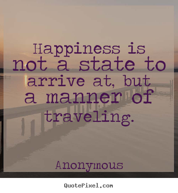 Happiness is not a state to arrive at, but a manner.. Anonymous popular life quotes