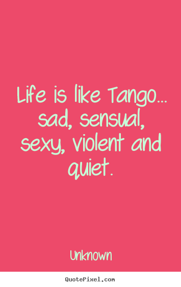 Life quotes - Life is like tango... sad, sensual, sexy, violent and..