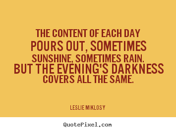 Life quotes - The content of each day pours out, sometimes..