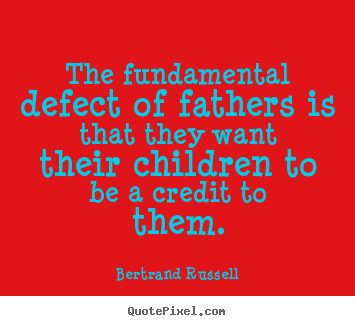 Quote about life - The fundamental defect of fathers is that they..