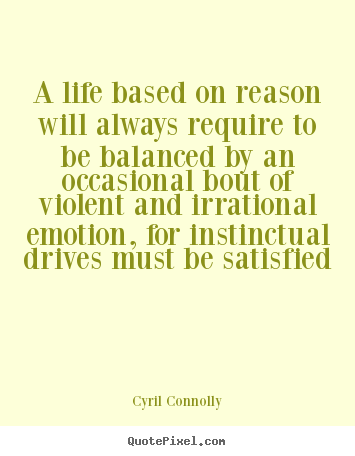 A life based on reason will always require to be balanced by an.. Cyril Connolly good life quotes