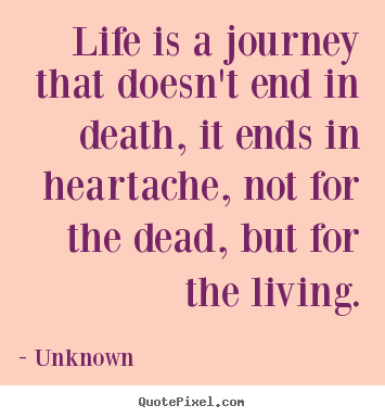 Quotes about life - Life is a journey that doesn't end in death, it ends in heartache, not..