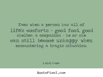 Even when a person has all of life's comforts - good food,.. Dalai Lama best life quotes