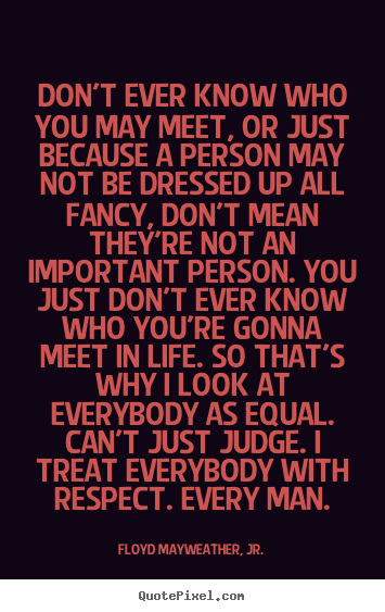 Floyd Mayweather, Jr. picture quotes - Don't ever know who you may meet, or just because a person.. - Life quote