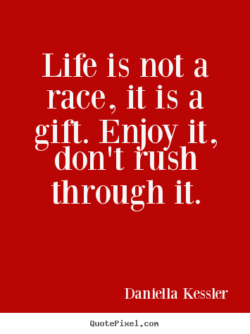 Quotes about life - Life is not a race, it is a gift. enjoy it,..