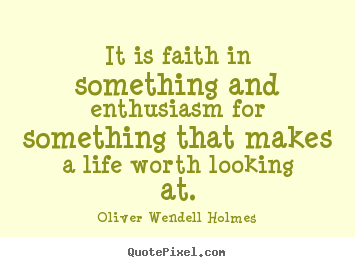 Life quote - It is faith in something and enthusiasm for something that makes..