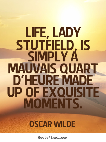 Quote about life - Life, lady stutfield, is simply a mauvais quart d'heure made..