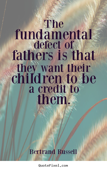 The fundamental defect of fathers is that they want their.. Bertrand Russell best life quotes