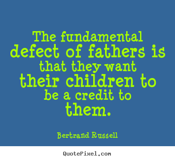 Customize picture quotes about life - The fundamental defect of fathers is that..