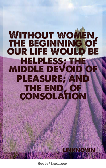 Quotes about life - Without women, the beginning of our life would be helpless; the middle..