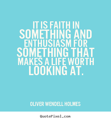 Quotes about life - It is faith in something and enthusiasm for something that makes a life..