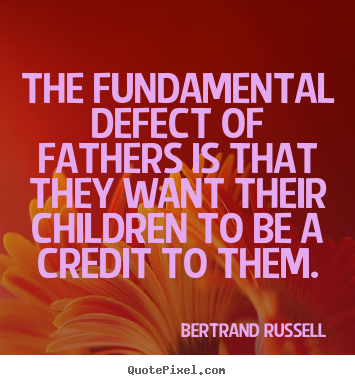 The fundamental defect of fathers is that they want their.. Bertrand Russell  life quote